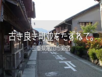 古き良き町並をたずねて。vol.5 ~三重県亀山市関宿~
