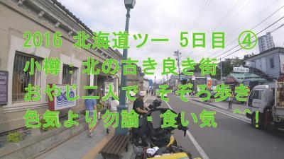 2016 北海道ツー 5日目 ④ 小樽: 北の古き良き街 おやじ二人で そぞろ歩き  色気より勿論・食い気 ^^!  ブログ&動画