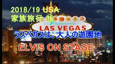 2018/19 USA 家族旅行 ラスベガスは、大人の遊園地 やっぱり外せないね ELVIS ON STAGE