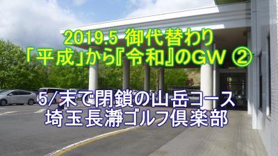 2019.5 御代替わり 「平成」から『令和』のGW ② 5/末で閉鎖の山岳コース 埼玉長瀞ゴルフ倶楽部 ⛳