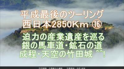 平成最後のツーリング 西日本2850Km ⑰ 迫力の産業遺産を巡る 銀の馬車道・鉱石の道  成程・天空の竹田城 ^^!