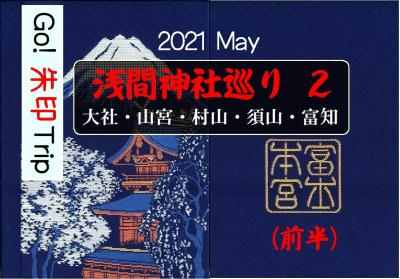 Go! 朱印 Trip to 浅間神社巡りPart2(前半)2021 May「富知・大社・山宮」