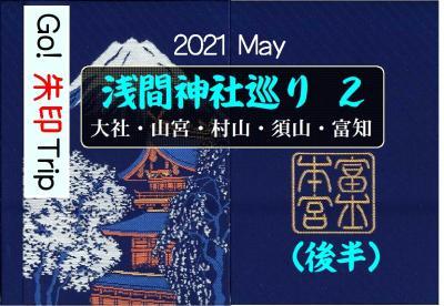 Go! 朱印 Trip to 浅間神社巡りPart2(後半)2021 May「村山・須山・三嶋大社」