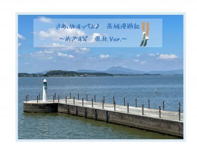 さあ、旅すっぺよ♪  茨城漫遊記  ~めざすぞ 県北Ver.~