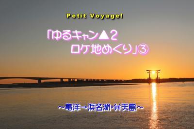 Petit Voyage!「ゆるキャン▲2ロケ地めぐり」③ ~竜洋→浜名湖・弁天島~