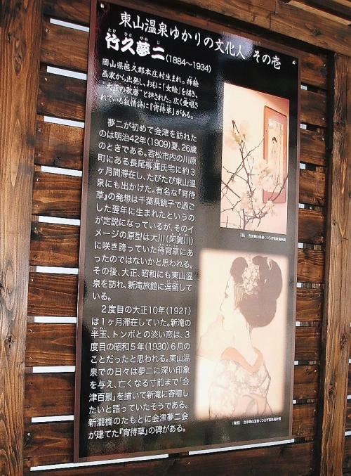 これは同じく足湯の外壁に掲げられているもので、東山温泉ゆかりの文化人 その壱 として、竹久夢二が載っています。<br /> 夢二は明治42年、大正10年、昭和5年と3度会津を訪れ、2度目と3度目に訪れた時は、東山温泉の新滝旅館に逗留しています。
