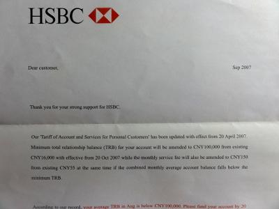 ==HSBC 中国==<br /><br /> 中国にある銀行でちょっと毛色が違うのが、外資系のHSBC中国。今はキャッシュカードも発行されるようになり、お金に余裕のある日本人は、まずこちらに向かいます。良い点と悪い点があり、良い点は、HSBC香港同様、外国人や海外のユーザーをある程度意識して商売していることです。何かあれば、郵便で連絡がくるし、内容も英語と中国語が併記されます。さらには、海外から外貨で送金されたお金を、ネットで人民元に変換できるという、他の銀行ではできないことができてしまいます。<br /><br /> 悪い点は、一般口座でも10万元(120万円)維持しないと、口座維持費がかかること。さらには、とても官僚的なところです。しばらく口座を使わなかったり、パスポートの有効期限が来たりすると躊躇なく口座をロックしてくれます。申し込みも多けど解約も多い、HSBC中国はそんなツンデレな銀行です。店舗数は多くありませんが、深センや上海などの大都市にあります。口座申込みには英文の住所証明が必要です。<br /><br /> 私自身、HSBCにあまり詳しくないので、ここで書いていることは特に断りのないかぎり、中国の一般的な銀行についての記述です。サービスのスタイルが違うだけで、ネットバンキングや貯金金利など、基本的な銀行機能は、他とかわりません。<br /><br />HSBC中国(中国語): http://www.hsbc.com.cn/
