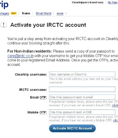 もうひとつの携帯認証ですが、インド国内で携帯電話を持っていれば、SMSで送られてくる一時パスワードをウェブで入力するだけなので、すぐに設定可能です。国外にいる場合は、IRCTCのカスタマーサービス(care@irctc.co.in)に、パスポートのスキャン画像を送ったりして、代わりの一時パスワードをメールでもらいます。<br /><br /> ここでのポイントは、認証は口座設定時の一回だけ。そして、その携帯電話は、認証パスワードを受け取るだけなので、必ずしも本人のものである必要はありません。ただ、他人の番号を使うと、その携帯の持ち主がIRCTCに口座を作れなくなるし、もしかすると、その後も何らかのSMSメッセージが送られてくるかもしれません。<br /><br /> ですので、日本にいる人は、おとなしくIRCTCとやりとりして、代わりの一時パスワードをもらうのがいいでしょう。私はやったことありませんが、それほど手間ではないようです。これら最新の状況を顧みると、「Erailで調べて、Cleartripで予約。その前に携帯認証の問題をクリアー」。これが、少々手間がかかりますが、現在の勝利の方程式です。<br /><br /><br />写真: CleartripからのIRCTC認証設定。メールと携帯で受け取った一時パスワードをそれぞれ入力します。