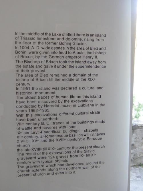 ブレッド島の説明。大意は次の通り。<br /><br />ブレッド島は氷河の川底が隆起してできた石灰岩の島である。<br /><br />ドイツ皇帝ハインリヒ2世は1004年に、ブレッドとボヒニュ(ブレッドの南西にある)の土地をブリクセン(現在イタリア北部)の司教のアルブインに寄贈した(多分当時はイタリアやスロベニアも神聖ローマ帝国領)。<br /><br />ブレッド島は19世紀中頃まで、ブリクセン司教の支配下に置かれた。<br /><br />1951年に史跡に指定され、発掘調査が行われた。見つかったのは、<br />・紀元前8世紀ごろの簡単な木の柱と土壁の住居跡<br />・9世紀ごろの礼拝堂など<br />・12世紀ごろのロマネスク式の大聖堂<br />・14~18世紀のバロック式教会<br />・18世紀後半から19世紀の現在の教会の一部