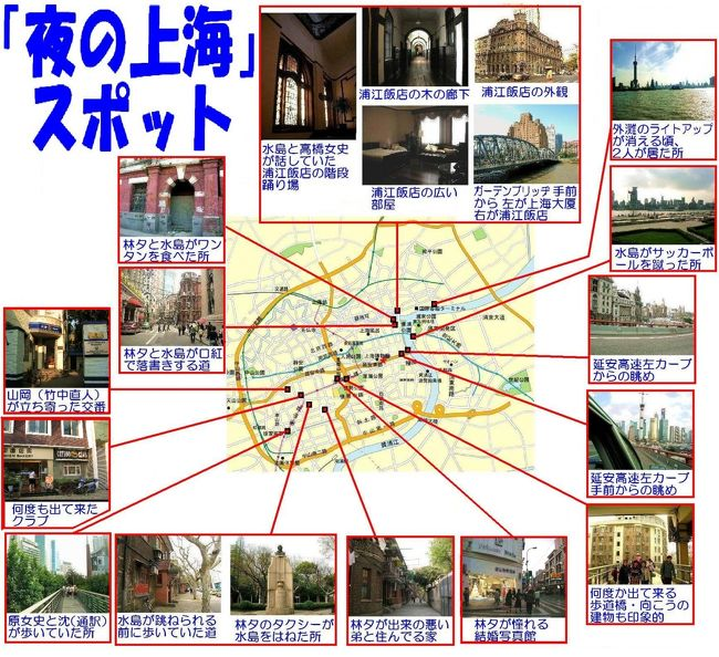 ヴィッキー・チャオ、本木雅弘主演の「夜の上海」は、上海の一夜の出来事の物語。正に夜の上海の素敵なスポットだらけ。<br />そのスポットの紹介です。今まで撮りためた写真からピックアップしました。<br />表紙の、この画像は、上海の全体図と、各スポットの位置と、そのスポットの状景を示したものです。<br />左上から、右回りに・・・・<br />まずは、映画の最期のほうに出て来る浦江飯店です。木の廊下、階段の踊り場もなかなか趣があります。<br />次は、林夕と水島がワンタンを食べた所。<br />あとは順に・・・・林夕と水島が口紅で落書きを書いた道。<br />外灘のライトアップが消える頃、2人が居たところからの眺め。<br />水島がサッカーボールを蹴った所。<br />延安高速左カーブからの眺め。<br />延安高速左カーブ手前からの眺め。<br />何度か出て来る歩道橋。<br />林夕が憧れる結婚写真館。<br />林夕が出来の悪い弟と住む住宅。<br />林夕のタクシーが水島を跳ねた所。<br />水島が跳ねられる前に歩いた道。<br />原女史が変な通訳と歩いていた所。<br />何度も出て来たコットン・クラブ。<br />山崎(竹中直人)が立ち寄った交番。<br /><br />以上のスポットの画像と、詳しい位置を、以下に紹介します。