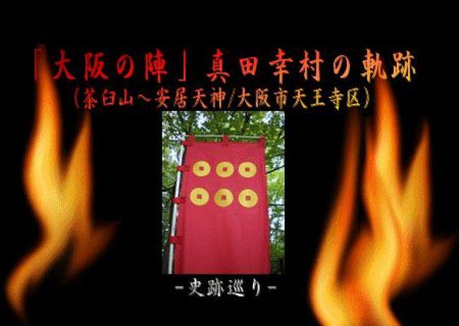 「大阪の陣」で強大な徳川を相手に獅子奮迅の戦ぶりで家康を追いつめ[日本一の兵(つわもの)]と称された真田幸村(信繁)、最期の地としてゆかりのある史跡等をこの二箇所中心に巡ってきました。…江戸時代の人々からも愛された戦国武将。戦死跡碑など実際目の当たりにすると感慨深いものがありました。
