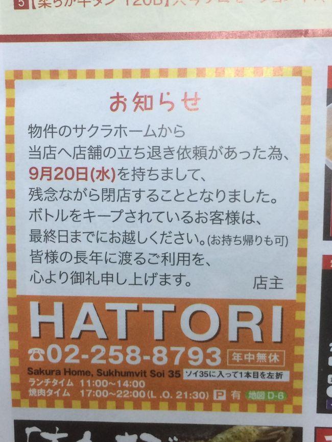 バンコクの老舗焼き肉店「HATTORI」が2017年9月20日(水)をもって閉店する事になりました。<br />フリーペーパー「WiZE」にてこの情報を知った時は正直なところショックでした。<br />しかし「いつまでもあると思うな親と金」ということわざにある様に老舗とはいえいつかは閉店という運命になるのは仕方のないことです。<br /><br />ちょうど閉店前にバンコクへ行く用事があったので最初の昼ごはんに寄ってみました。