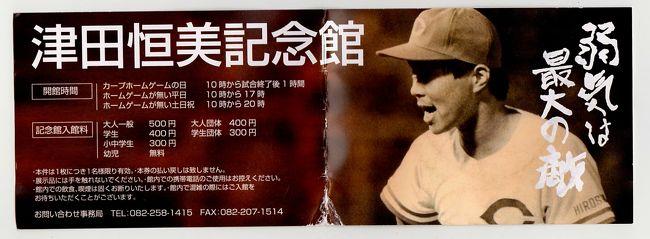 「津田恒美記念館」<br /><br /> 広島カープファンの聖地、カープロード沿いに「津田恒美記念館」がオープンしたので訪ねてみることにしました。<br /><br /> 「津田恒美」という人物は、かつて広島カープで活躍した伝説の投手で往年のファンなら誰でも知っている。<br /><br /> 「炎のストッパー」という愛称で親しまれ、ダイナミックな投球フォームから繰り出される速球は、当時のファンを熱狂させ感動させたものである。<br /> かくいう私もひたむきな彼の野球にかける情熱に魅入られた一人でもあるのだが、<br /><br /> 特に短かかった野球人生にかけた彼の生き方は、多くのファンの心にいつまでも焼き付いて<br />いる。<br /><br /> 山口県出身、南陽工業を卒業、春・夏と甲子園に出場しており、1981年に広島カープに入団後数々の賞を獲得。<br /><br /> しかし、1993年7月に悪性脳腫瘍のため32歳という若さで短い人生を閉じたのである。<br /><br /> 往年のカープファンなら誰でも津田恒美のことを知っており、あのダイナミックな投球フォームは脳裏に焼き付いているのです。<br /><br /> 今年の5月に、カープロード沿いに「津田恒美記念館」がオープンしたというので、行ってみることしました。<br /><br /> 館長はもちろん津田の一人息子である、津田大毅さんである。<br /><br /> 館内はさほど広くなく、数々のトロフィーや感謝状、表彰状が陳列してありました。<br /><br />  津田恒美の座右の銘は、「弱気は最大の敵」「一球入魂」であることはよく知られている。<br />