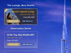■ブルジュハリファ  展望台などはここから予約できます。  https://www.burjkhalifa.ae/en/  ここももう一回見ておこうかなと。  去年は「At the Top, Burj Khalifa SKY」から見ました。 今年は新たに超VIPな「World's highest lounge」というものが!  これまでは148Fが展望台の最高峰でしたが、154Fが登場した模様。 しかも料金がすごい。  SKYでは、フレッシュジュースはついていました。 loungeでは、さらにパンやデザートも付くようですよ。  まあ、去年見たから展望台はいいかな。