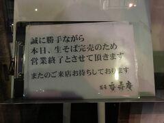 お昼はソースカツ丼だったから夕飯はそばで、と思い目星を付けておいたお店に行ってみたら、この通り┐(´-`)┌。 まだ閉店時間前だったのですが、すでに閉店していました…orz。