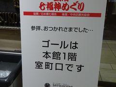 三越本店主催の『日本橋七福神』、毎年7000人の集客が見込まれます。 地下鉄の階段を上がると表示がありました。 まだスタートもしていないのに、ゴールの案内ですがスタートも室町口です。