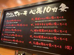 お腹も空いていたので、少し早めのディナーへGO!  東京でも吉祥寺にあるようですが、一度行ってみたかったやっぱりステーキさんに行ってきました♪  お店に入ると目に飛び込んでくる『やっぱりステーキ心得10ヵ条』。  心の健康のために食べましょう!笑